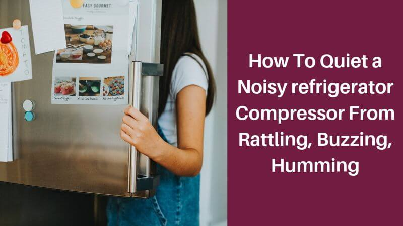 How To Quiet a Noisy refrigerator Compressor From Rattling, Buzzing, Humming